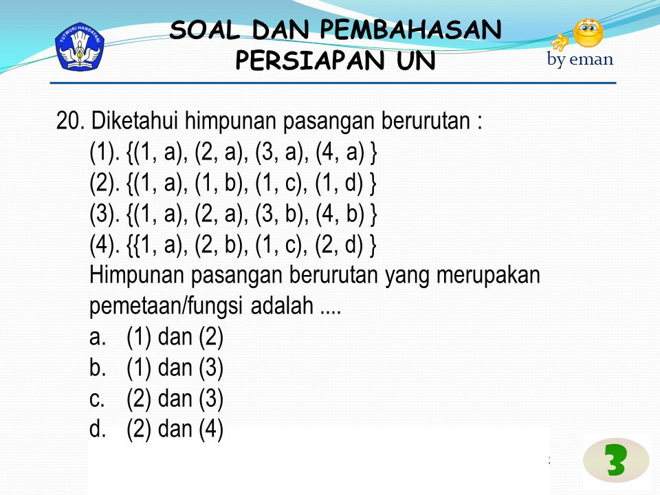 SOAL DAN PEMBAHASAN PERSIAPAN UN by eman 20. Diketahui himpunan pasangan berurutan : (1). {(1, a), (2, a), (3, a), (4, a) } (2). {(1, a), (1, b), (1,