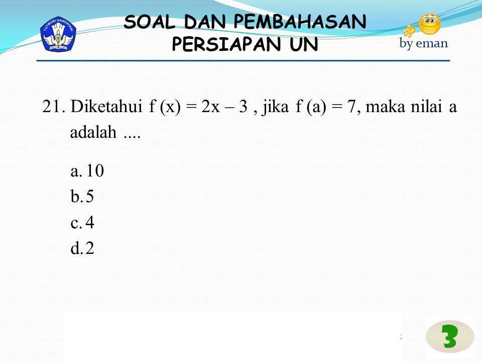 SOAL DAN PEMBAHASAN PERSIAPAN UN by eman 21. Diketahui f (x) = 2x – 3, jika f (a) = 7, maka nilai a adalah.... a.10 b.5 c.4 d.2