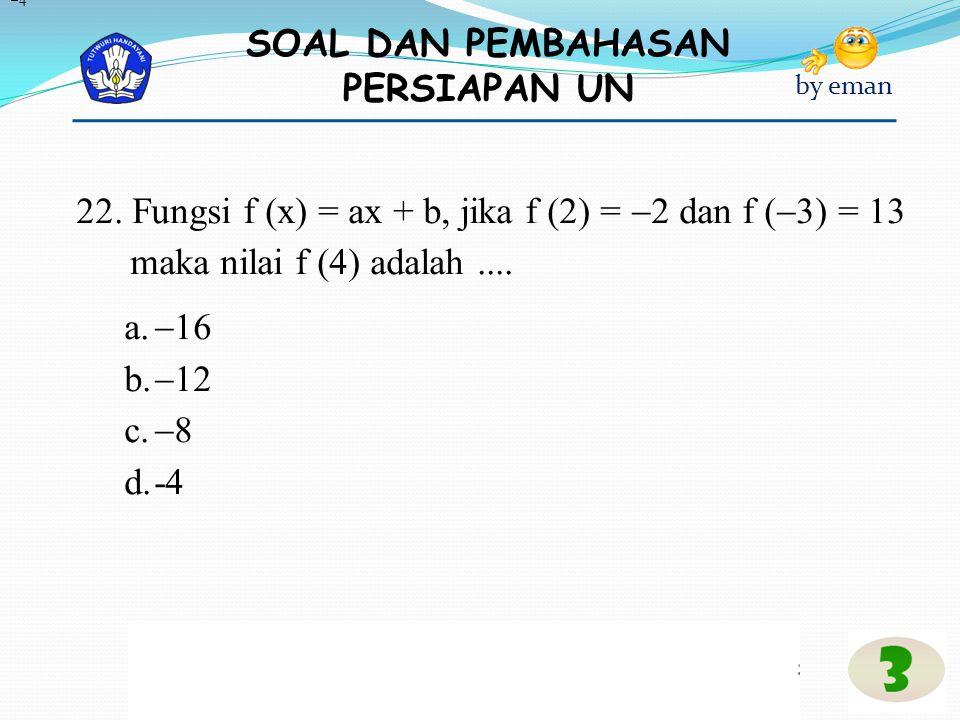 SOAL DAN PEMBAHASAN PERSIAPAN UN by eman 22. Fungsi f (x) = ax + b, jika f (2) =  2 dan f (  3) = 13 maka nilai f (4) adalah.... a.  16 b.  12 c.