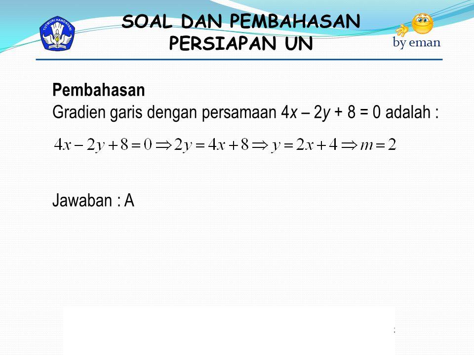 SOAL DAN PEMBAHASAN PERSIAPAN UN by eman Pembahasan Gradien garis dengan persamaan 4 x – 2 y + 8 = 0 adalah : Jawaban : A