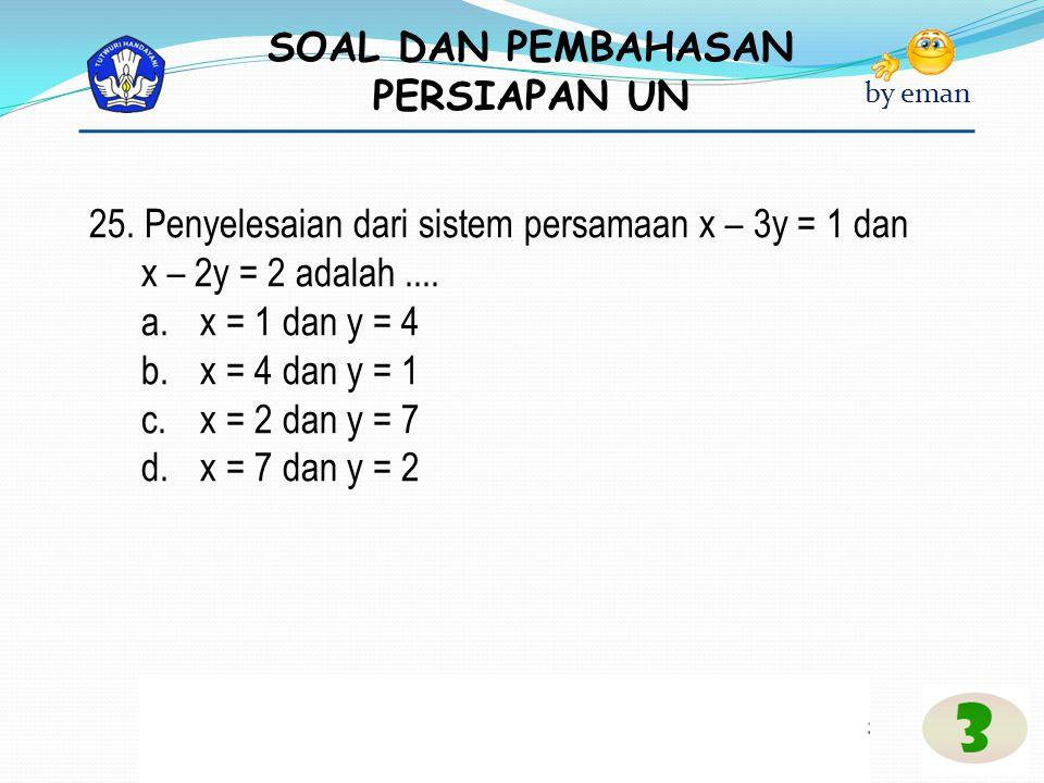 SOAL DAN PEMBAHASAN PERSIAPAN UN by eman 25. Penyelesaian dari sistem persamaan x – 3y = 1 dan x – 2y = 2 adalah.... a.x = 1 dan y = 4 b.x = 4 dan y =