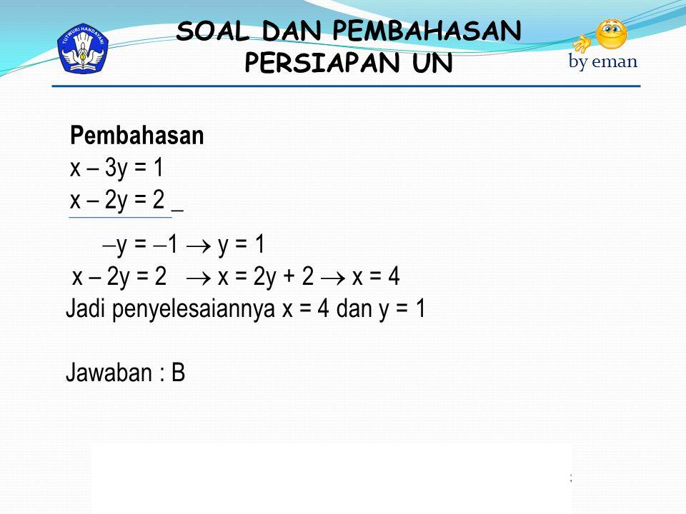 SOAL DAN PEMBAHASAN PERSIAPAN UN by eman Pembahasan x – 3y = 1 x – 2y = 2 _  y =  1  y = 1 x – 2y = 2  x = 2y + 2  x = 4 Jadi penyelesaiannya x =