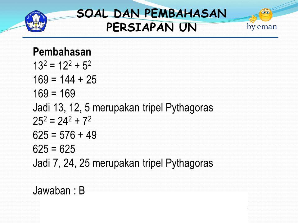 SOAL DAN PEMBAHASAN PERSIAPAN UN by eman Pembahasan 13 2 = 12 2 + 5 2 169 = 144 + 25 169 = 169 Jadi 13, 12, 5 merupakan tripel Pythagoras 25 2 = 24 2