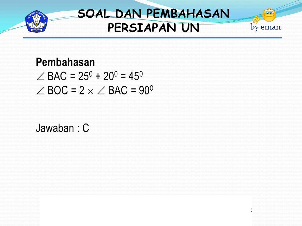 SOAL DAN PEMBAHASAN PERSIAPAN UN by eman Pembahasan  BAC = 25 0 + 20 0 = 45 0  BOC = 2   BAC = 90 0 Jawaban : C