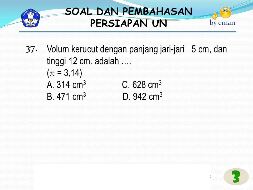SOAL DAN PEMBAHASAN PERSIAPAN UN by eman Volum kerucut dengan panjang jari-jari 5 cm, dan tinggi 12 cm. adalah …. (  = 3,14) A. 314 cm 3 C. 628 cm 3