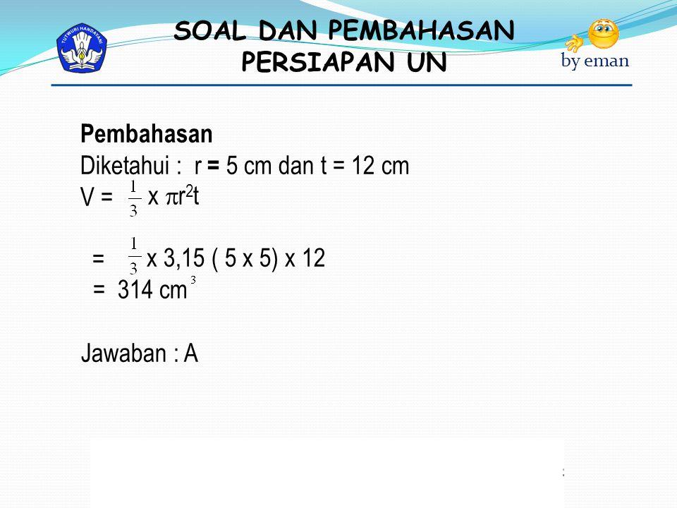 SOAL DAN PEMBAHASAN PERSIAPAN UN by eman Pembahasan Diketahui : r = 5 cm dan t = 12 cm V = x  r 2 t = x 3,15 ( 5 x 5) x 12 = 314 cm Jawaban : A