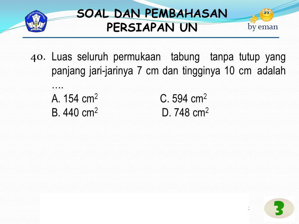 SOAL DAN PEMBAHASAN PERSIAPAN UN by eman Luas seluruh permukaan tabung tanpa tutup yang panjang jari-jarinya 7 cm dan tingginya 10 cm adalah …. A. 154