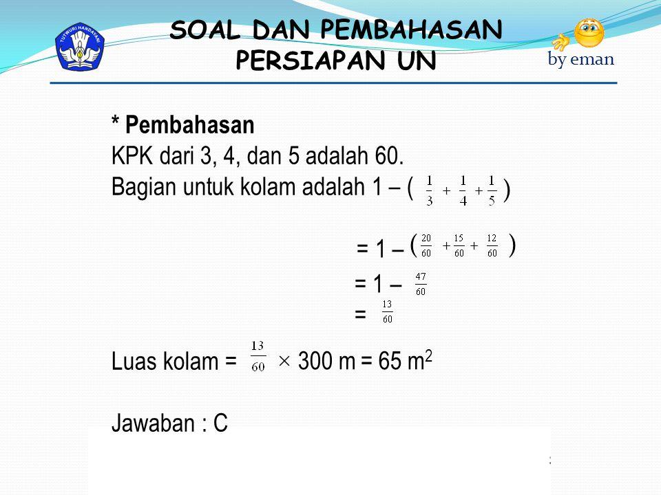 SOAL DAN PEMBAHASAN PERSIAPAN UN by eman * Pembahasan KPK dari 3, 4, dan 5 adalah 60. Bagian untuk kolam adalah 1 – ( = 1 – = = 1 – Luas kolam = Jawab