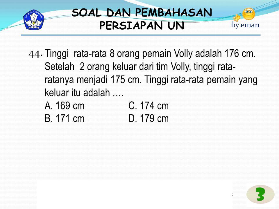 SOAL DAN PEMBAHASAN PERSIAPAN UN by eman Tinggi rata-rata 8 orang pemain Volly adalah 176 cm. Setelah 2 orang keluar dari tim Volly, tinggi rata- rata