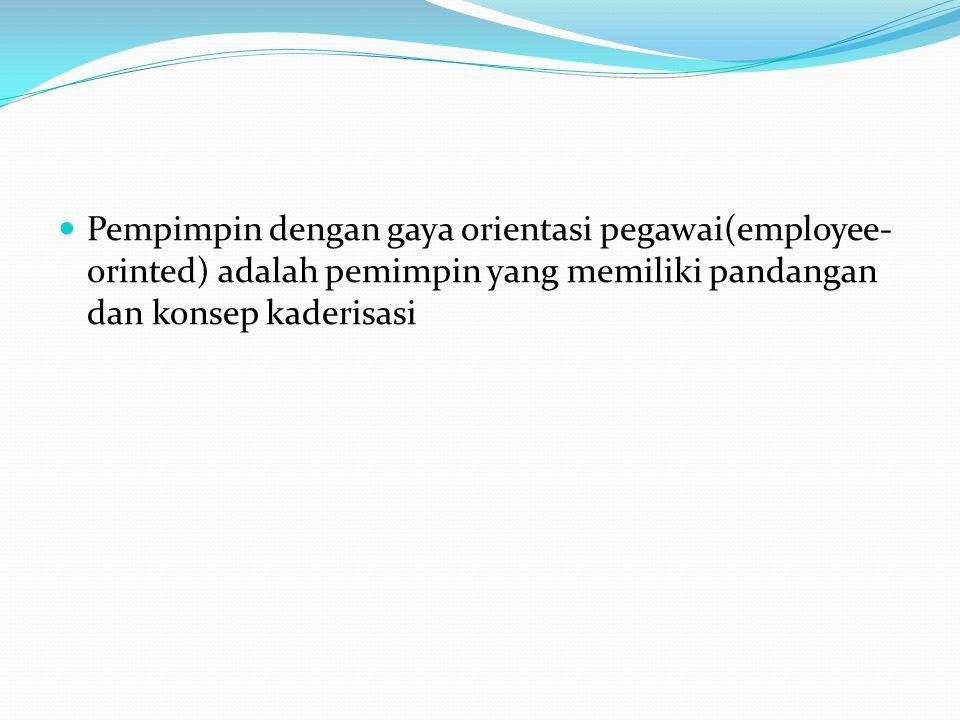 Pempimpin dengan gaya orientasi pegawai(employee- orinted) adalah pemimpin yang memiliki pandangan dan konsep kaderisasi