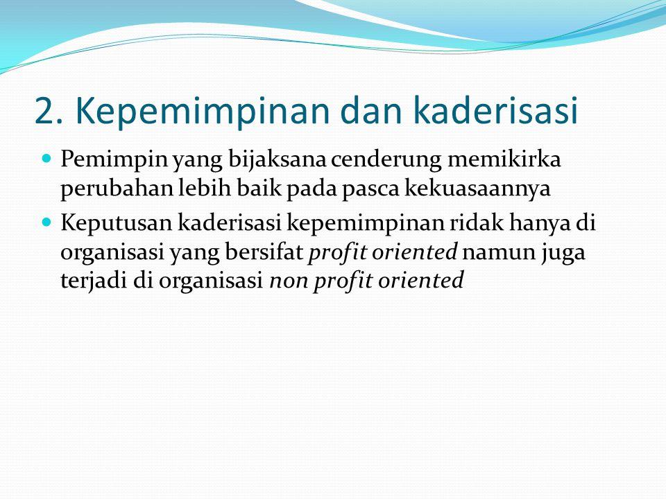 2. Kepemimpinan dan kaderisasi Pemimpin yang bijaksana cenderung memikirka perubahan lebih baik pada pasca kekuasaannya Keputusan kaderisasi kepemimpi