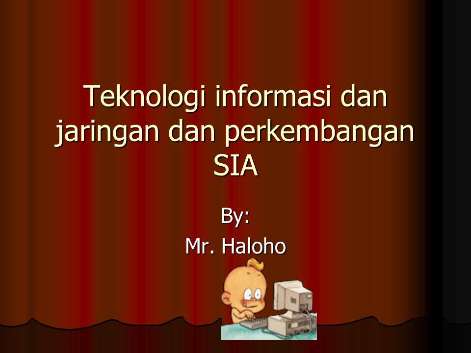 Teknologi informasi dan jaringan dan perkembangan SIA By: Mr. Haloho