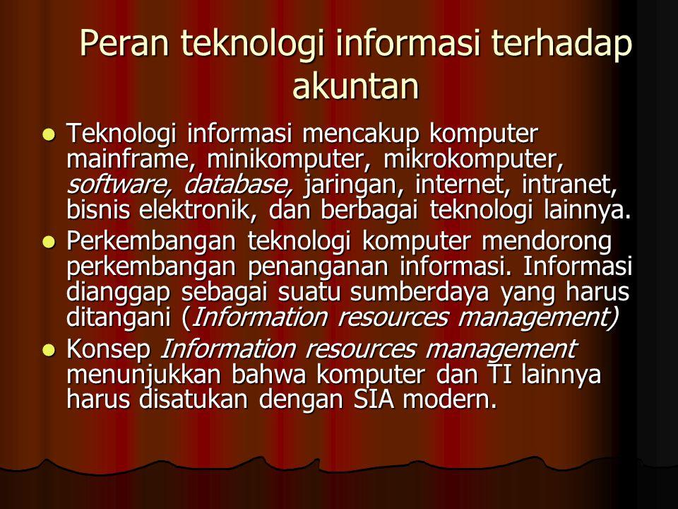 Peran teknologi informasi terhadap akuntan Teknologi informasi mencakup komputer mainframe, minikomputer, mikrokomputer, software, database, jaringan, internet, intranet, bisnis elektronik, dan berbagai teknologi lainnya.