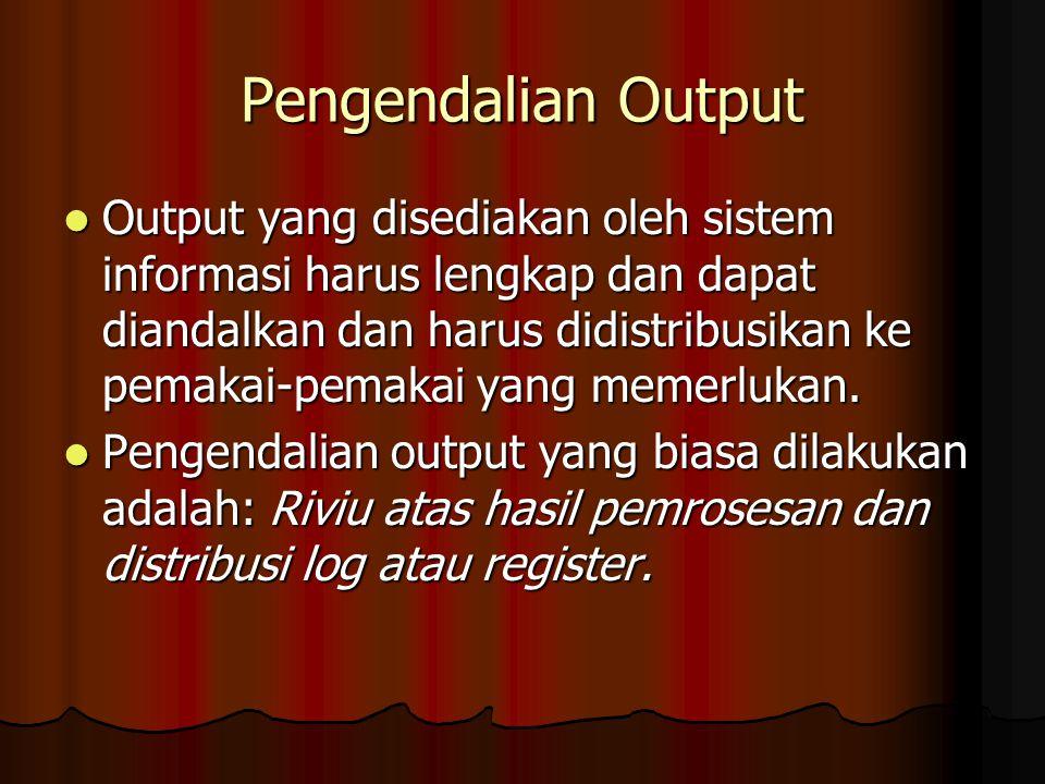 Pengendalian Output Output yang disediakan oleh sistem informasi harus lengkap dan dapat diandalkan dan harus didistribusikan ke pemakai-pemakai yang