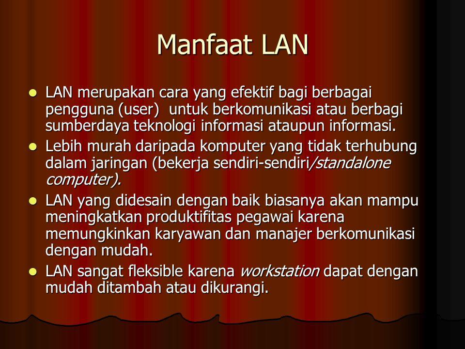 Manfaat LAN LAN merupakan cara yang efektif bagi berbagai pengguna (user) untuk berkomunikasi atau berbagi sumberdaya teknologi informasi ataupun info