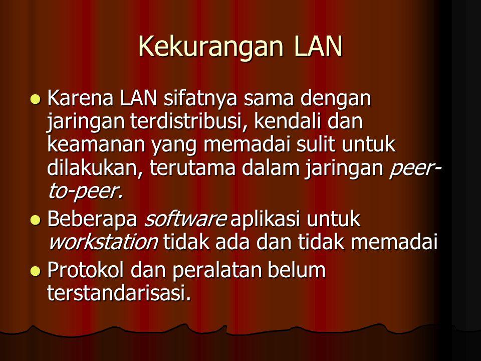 Kekurangan LAN Karena LAN sifatnya sama dengan jaringan terdistribusi, kendali dan keamanan yang memadai sulit untuk dilakukan, terutama dalam jaringan peer- to-peer.