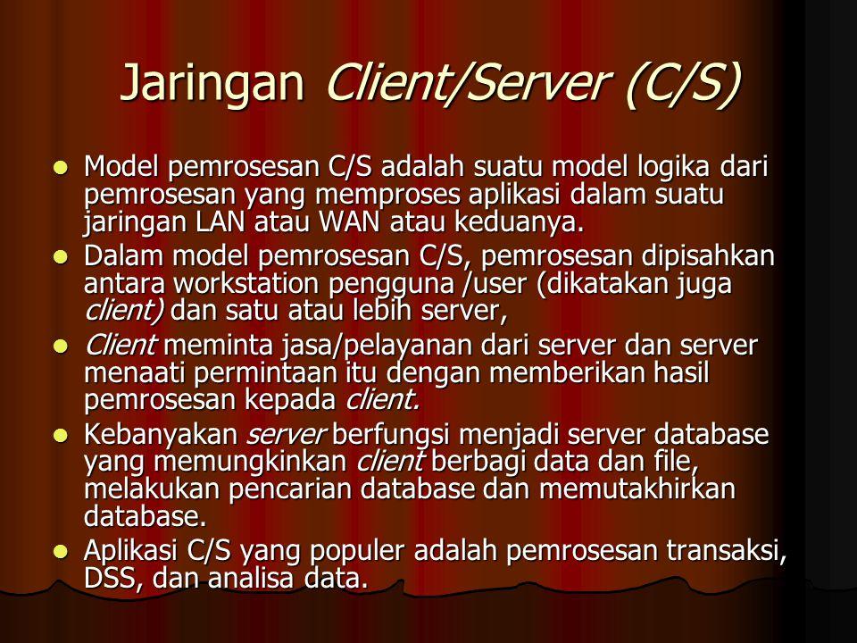 Jaringan Client/Server (C/S) Model pemrosesan C/S adalah suatu model logika dari pemrosesan yang memproses aplikasi dalam suatu jaringan LAN atau WAN atau keduanya.