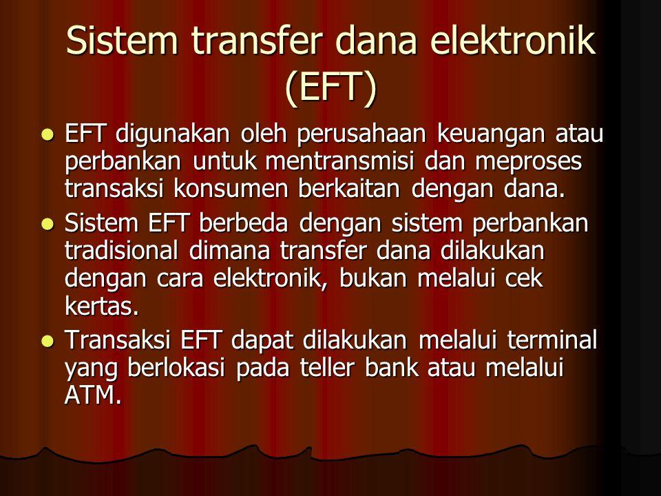 Sistem transfer dana elektronik (EFT) EFT digunakan oleh perusahaan keuangan atau perbankan untuk mentransmisi dan meproses transaksi konsumen berkaitan dengan dana.
