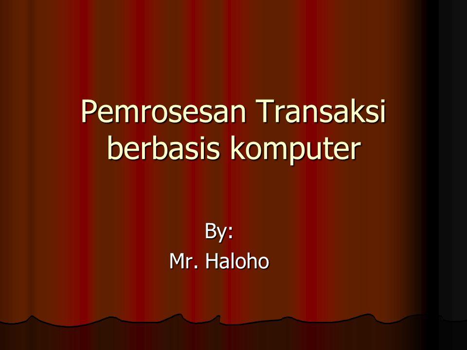 Pemrosesan Transaksi berbasis komputer By: Mr. Haloho