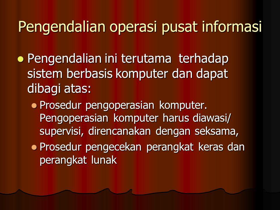 Pengendalian operasi pusat informasi Pengendalian ini terutama terhadap sistem berbasis komputer dan dapat dibagi atas: Pengendalian ini terutama terh