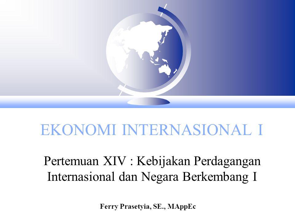 EKONOMI INTERNASIONAL I Pertemuan XIV : Kebijakan Perdagangan Internasional dan Negara Berkembang I Ferry Prasetyia, SE., MAppEc