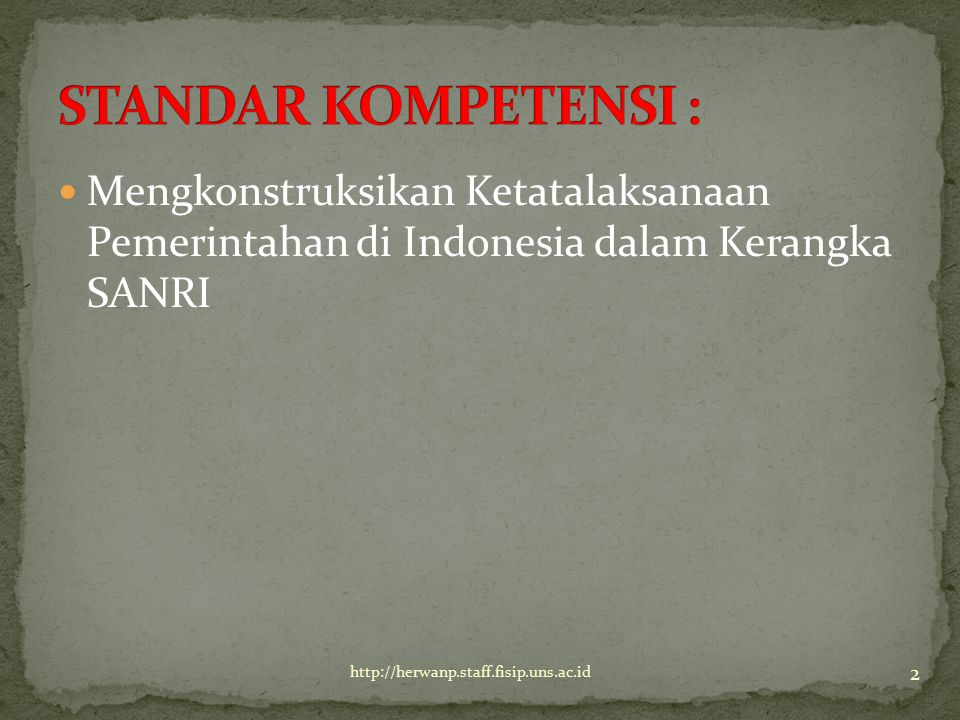 Mengkonstruksikan Ketatalaksanaan Pemerintahan di Indonesia dalam Kerangka SANRI 2 http://herwanp.staff.fisip.uns.ac.id