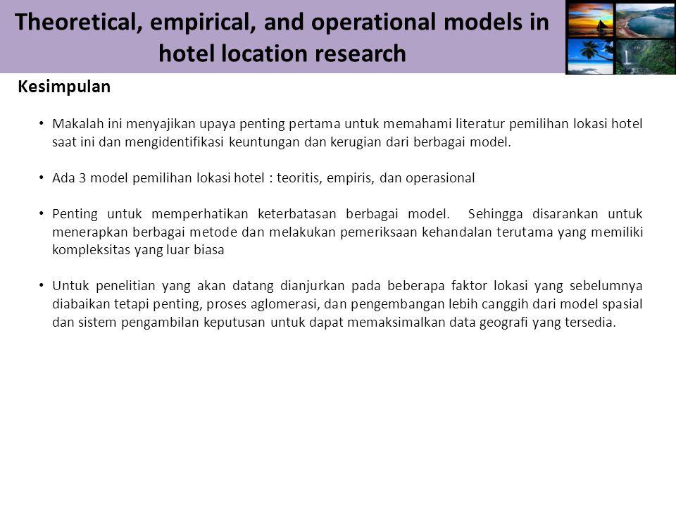 Theoretical, empirical, and operational models in hotel location research Kesimpulan Makalah ini menyajikan upaya penting pertama untuk memahami literatur pemilihan lokasi hotel saat ini dan mengidentifikasi keuntungan dan kerugian dari berbagai model.