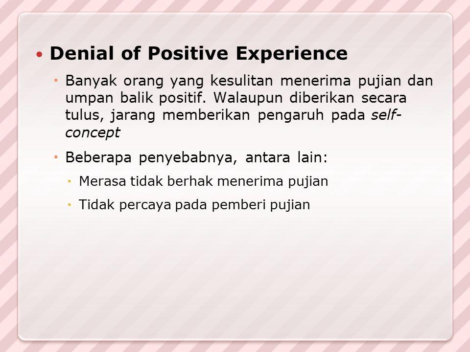 Denial of Positive Experience  Banyak orang yang kesulitan menerima pujian dan umpan balik positif. Walaupun diberikan secara tulus, jarang memberika