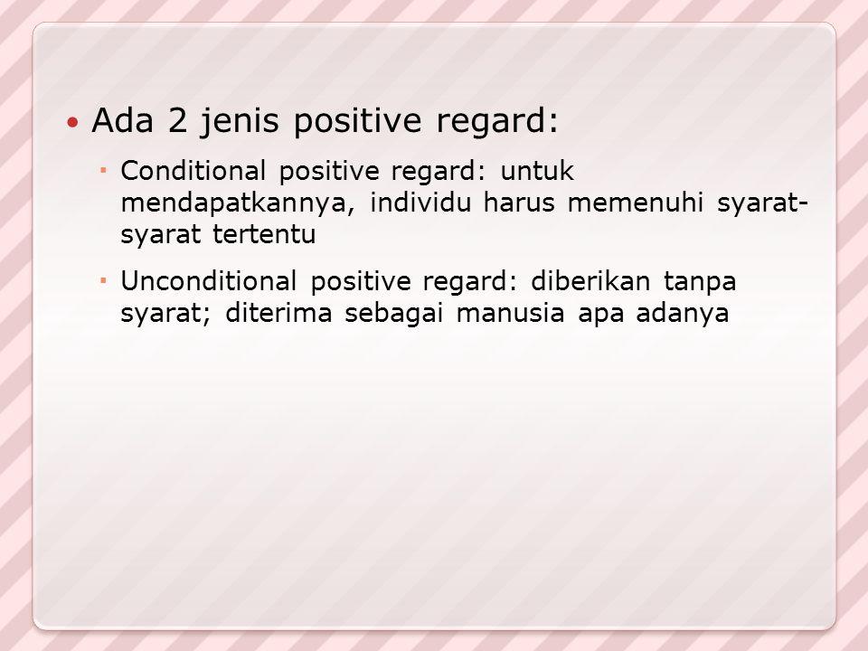 Ada 2 jenis positive regard:  Conditional positive regard: untuk mendapatkannya, individu harus memenuhi syarat- syarat tertentu  Unconditional posi