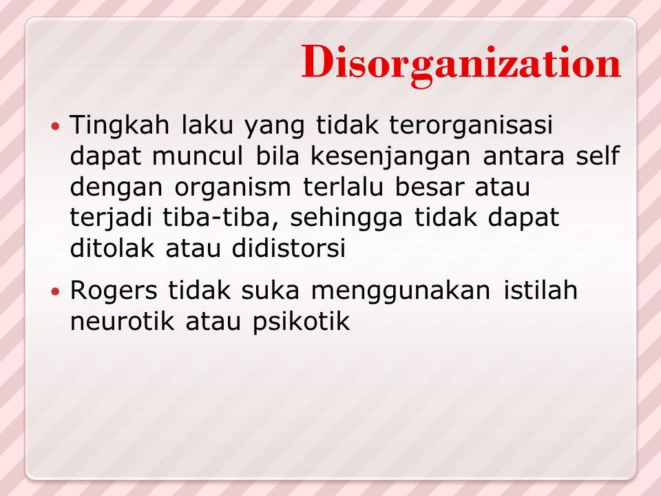 Disorganization Tingkah laku yang tidak terorganisasi dapat muncul bila kesenjangan antara self dengan organism terlalu besar atau terjadi tiba-tiba,