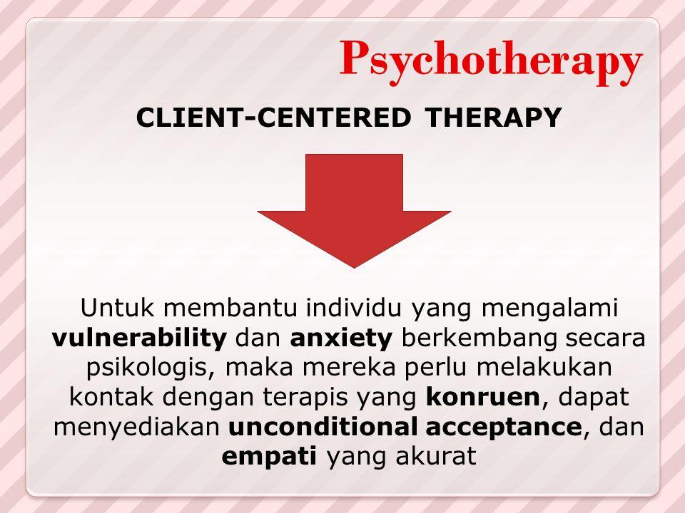 Psychotherapy CLIENT-CENTERED THERAPY Untuk membantu individu yang mengalami vulnerability dan anxiety berkembang secara psikologis, maka mereka perlu