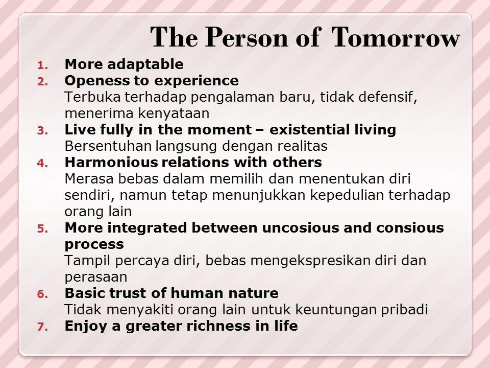 The Person of Tomorrow 1. More adaptable 2. Openess to experience Terbuka terhadap pengalaman baru, tidak defensif, menerima kenyataan 3. Live fully i