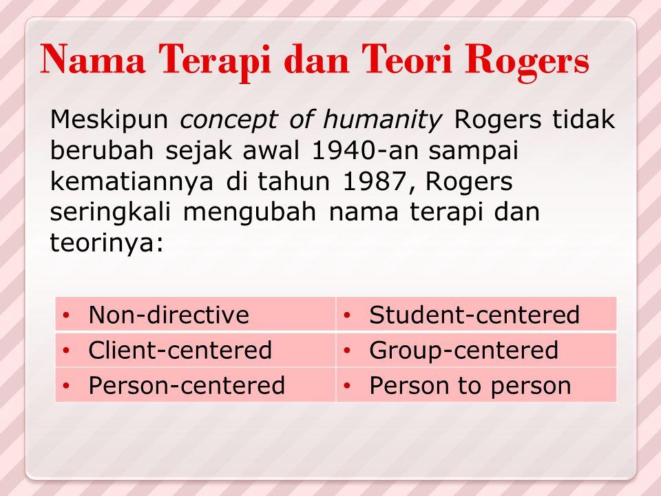 Nama Terapi dan Teori Rogers Meskipun concept of humanity Rogers tidak berubah sejak awal 1940-an sampai kematiannya di tahun 1987, Rogers seringkali