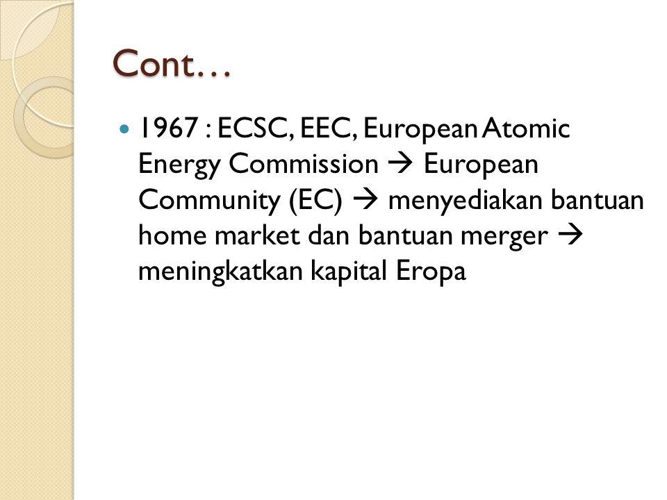 Cont… 1967 : ECSC, EEC, European Atomic Energy Commission  European Community (EC)  menyediakan bantuan home market dan bantuan merger  meningkatkan kapital Eropa