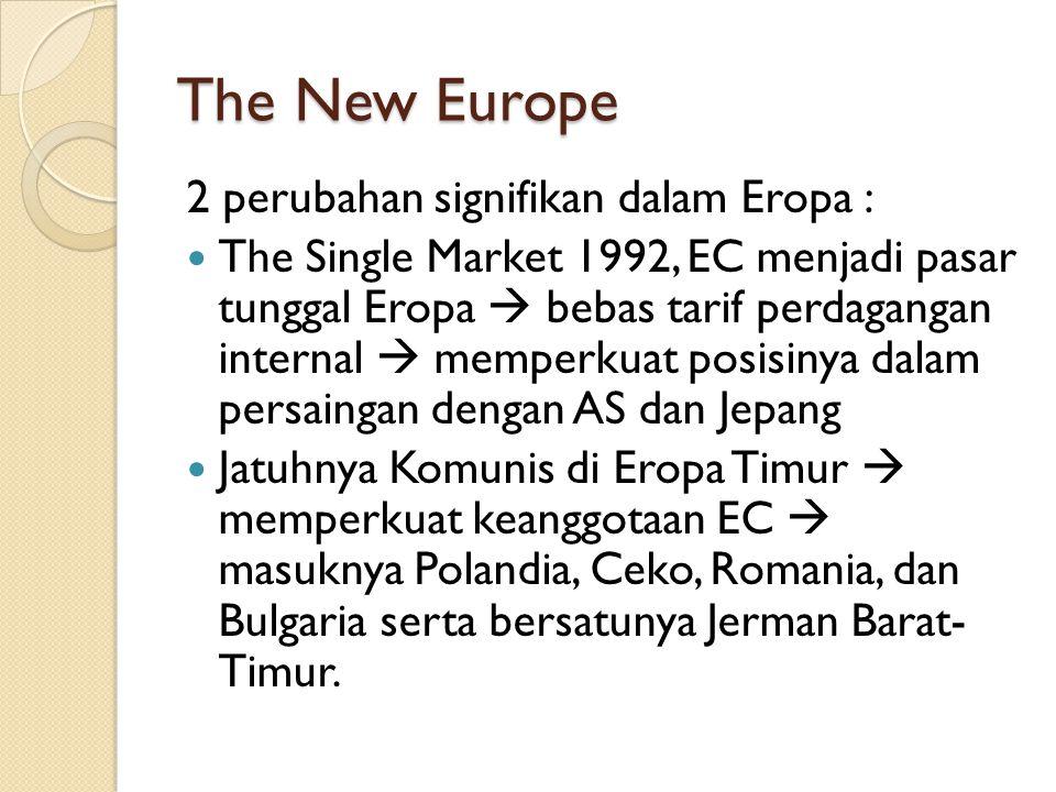 The New Europe 2 perubahan signifikan dalam Eropa : The Single Market 1992, EC menjadi pasar tunggal Eropa  bebas tarif perdagangan internal  memper