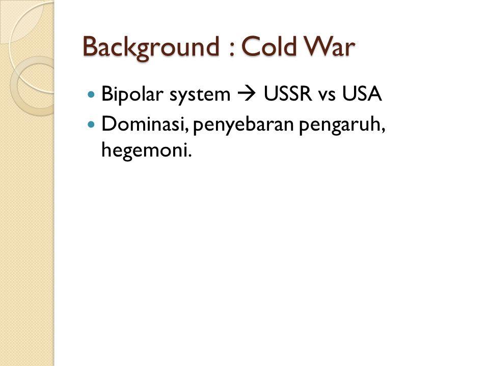 Background : Cold War Bipolar system  USSR vs USA Dominasi, penyebaran pengaruh, hegemoni.