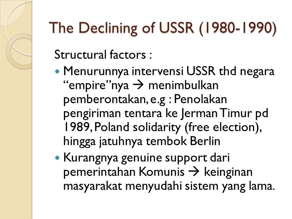 """The Declining of USSR (1980-1990) Structural factors : Menurunnya intervensi USSR thd negara """"empire""""nya  menimbulkan pemberontakan, e.g : Penolakan"""