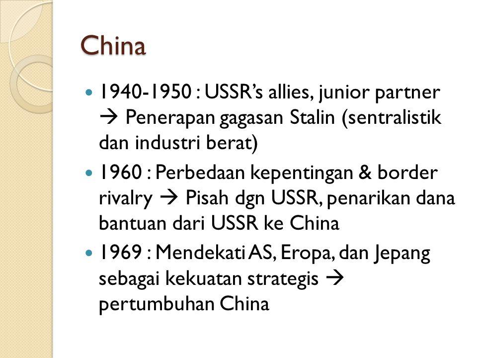 China 1940-1950 : USSR's allies, junior partner  Penerapan gagasan Stalin (sentralistik dan industri berat) 1960 : Perbedaan kepentingan & border rivalry  Pisah dgn USSR, penarikan dana bantuan dari USSR ke China 1969 : Mendekati AS, Eropa, dan Jepang sebagai kekuatan strategis  pertumbuhan China