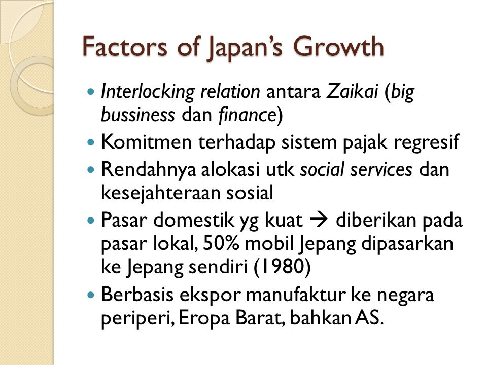 Factors of Japan's Growth Interlocking relation antara Zaikai (big bussiness dan finance) Komitmen terhadap sistem pajak regresif Rendahnya alokasi ut