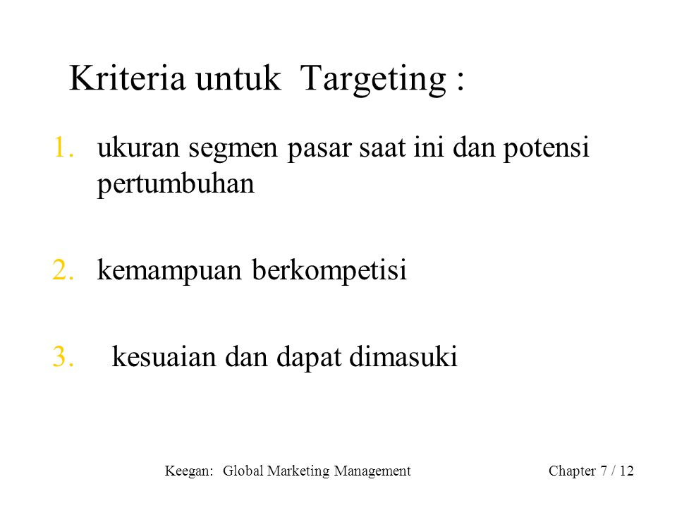 Keegan: Global Marketing ManagementChapter 7 / 12 Kriteria untuk Targeting : 1.ukuran segmen pasar saat ini dan potensi pertumbuhan 2.kemampuan berkom