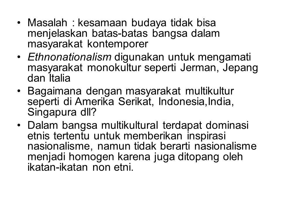 Masalah : kesamaan budaya tidak bisa menjelaskan batas-batas bangsa dalam masyarakat kontemporer Ethnonationalism digunakan untuk mengamati masyarakat monokultur seperti Jerman, Jepang dan Italia Bagaimana dengan masyarakat multikultur seperti di Amerika Serikat, Indonesia,India, Singapura dll.