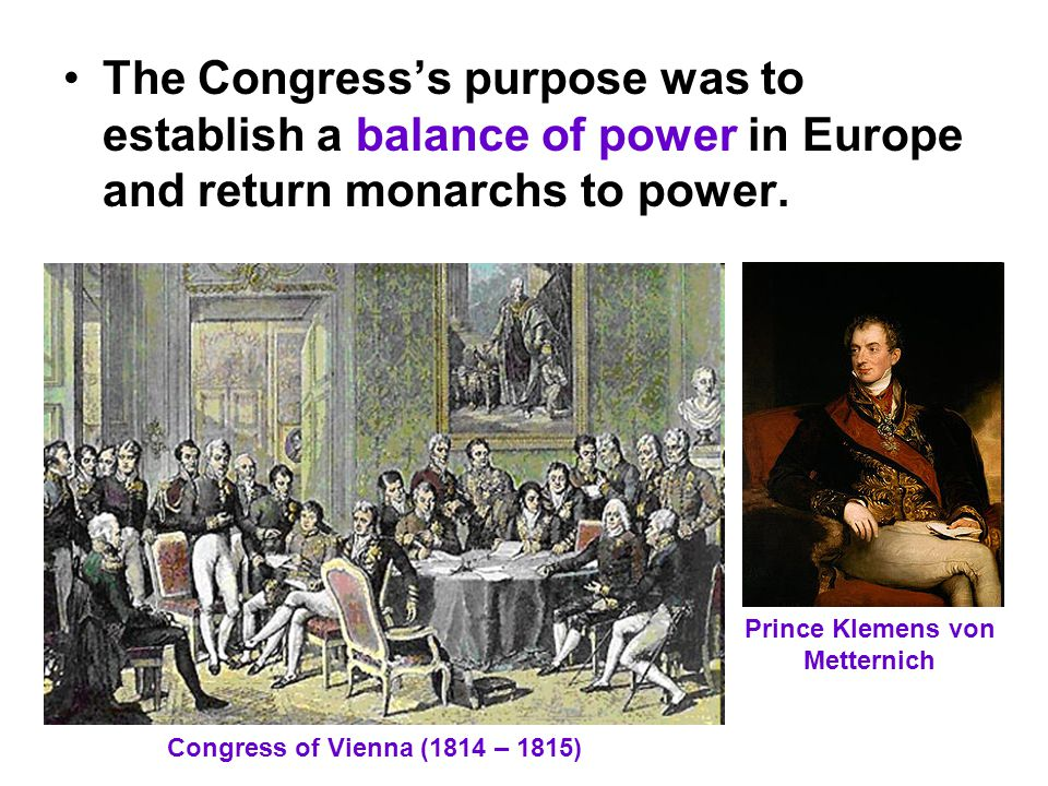 The Congress's purpose was to establish a balance of power in Europe and return monarchs to power.