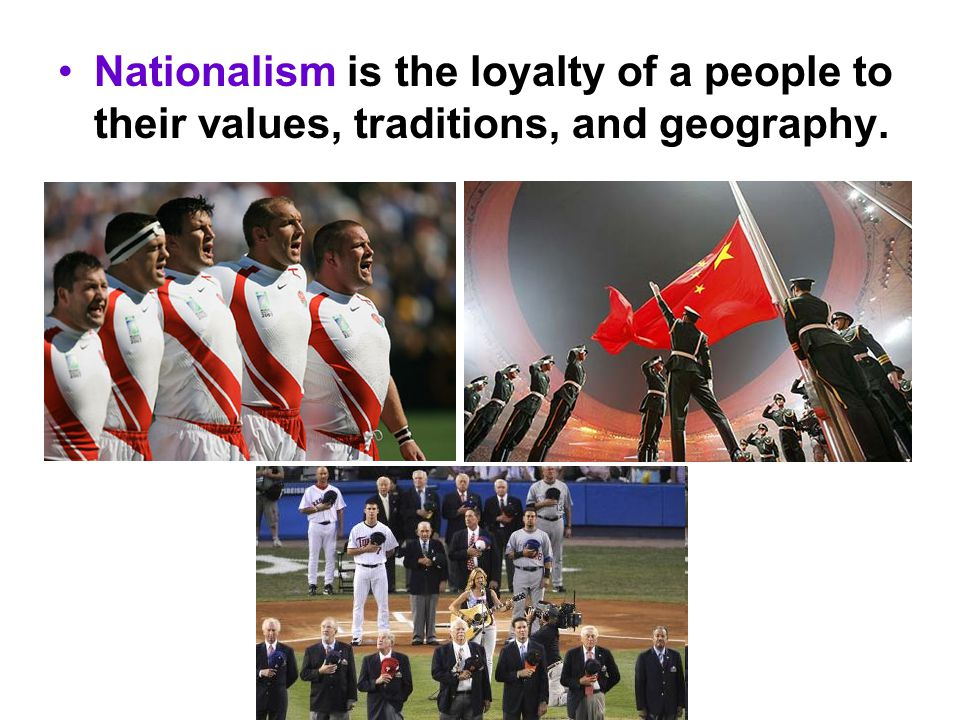 Nationalism is the loyalty of a people to their values, traditions, and geography.