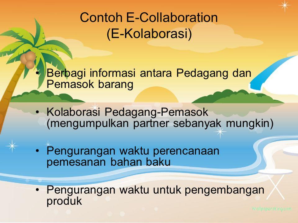 Contoh E-Collaboration (E-Kolaborasi) Berbagi informasi antara Pedagang dan Pemasok barang Kolaborasi Pedagang-Pemasok (mengumpulkan partner sebanyak