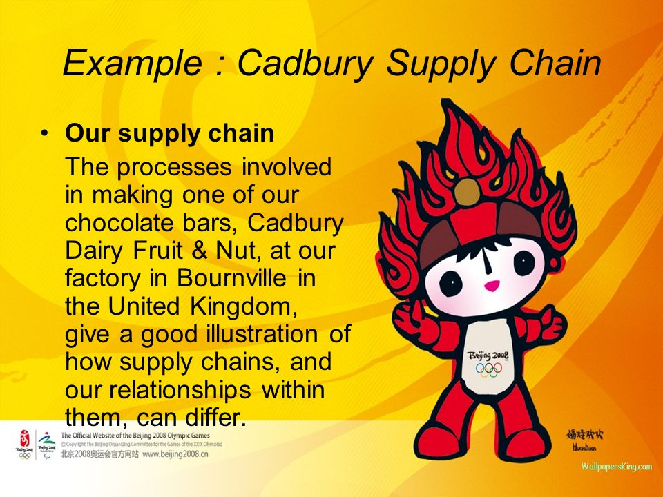 Example : Cadbury Supply Chain Our supply chain The processes involved in making one of our chocolate bars, Cadbury Dairy Fruit & Nut, at our factory in Bournville in the United Kingdom, give a good illustration of how supply chains, and our relationships within them, can differ.