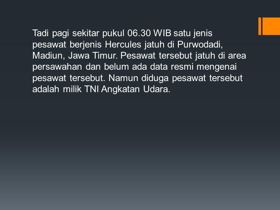Tadi pagi sekitar pukul 06.30 WIB satu jenis pesawat berjenis Hercules jatuh di Purwodadi, Madiun, Jawa Timur. Pesawat tersebut jatuh di area persawah