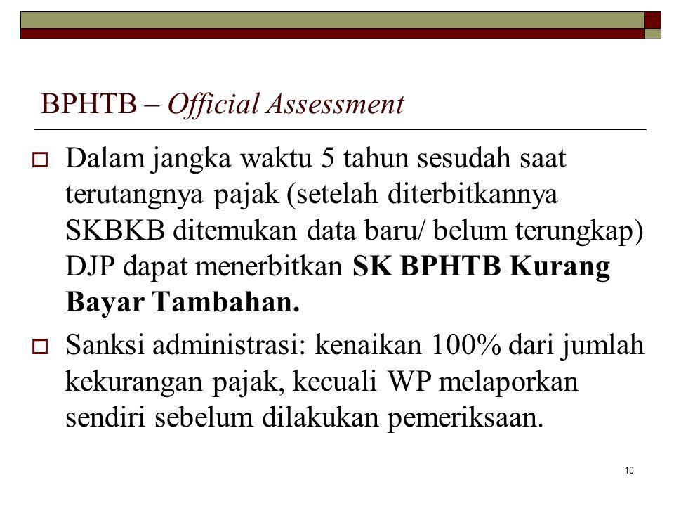 10 BPHTB – Official Assessment  Dalam jangka waktu 5 tahun sesudah saat terutangnya pajak (setelah diterbitkannya SKBKB ditemukan data baru/ belum te