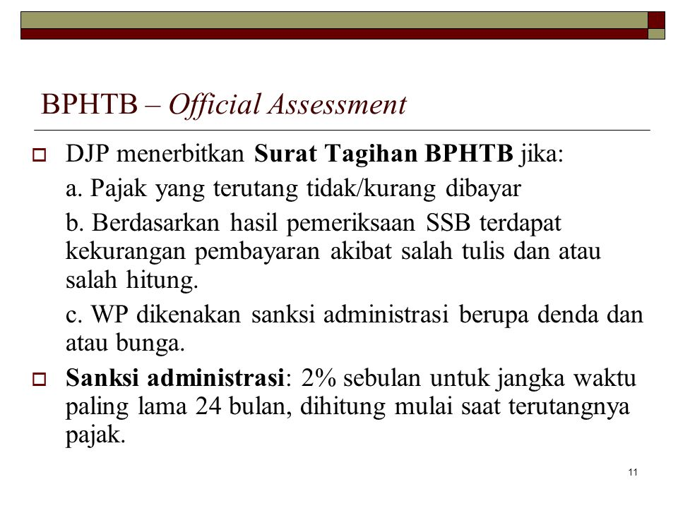 11 BPHTB – Official Assessment  DJP menerbitkan Surat Tagihan BPHTB jika: a. Pajak yang terutang tidak/kurang dibayar b. Berdasarkan hasil pemeriksaa