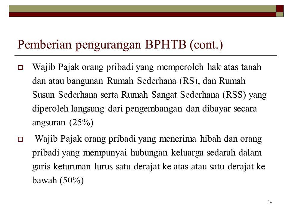 14 Pemberian pengurangan BPHTB (cont.)  Wajib Pajak orang pribadi yang memperoleh hak atas tanah dan atau bangunan Rumah Sederhana (RS), dan Rumah Su