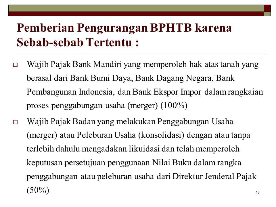 16 Pemberian Pengurangan BPHTB karena Sebab-sebab Tertentu :  Wajib Pajak Bank Mandiri yang memperoleh hak atas tanah yang berasal dari Bank Bumi Day